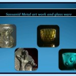 Sassanid metal art work and glass ware.